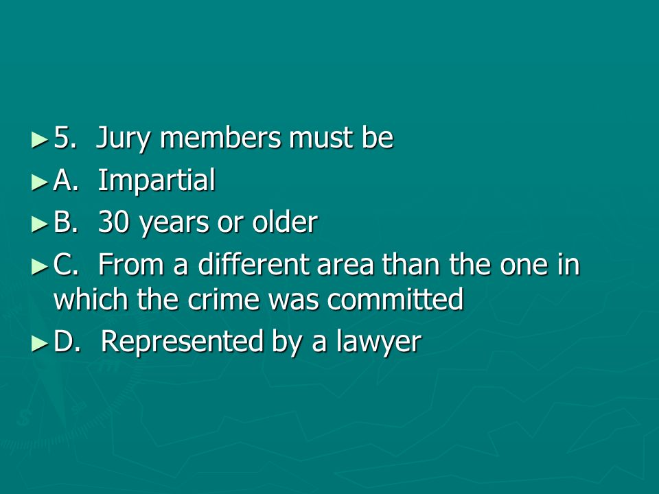 5. Jury members must beA. Impartial. B. 30 years or older. C. From a different area than the one in which the crime was committed.