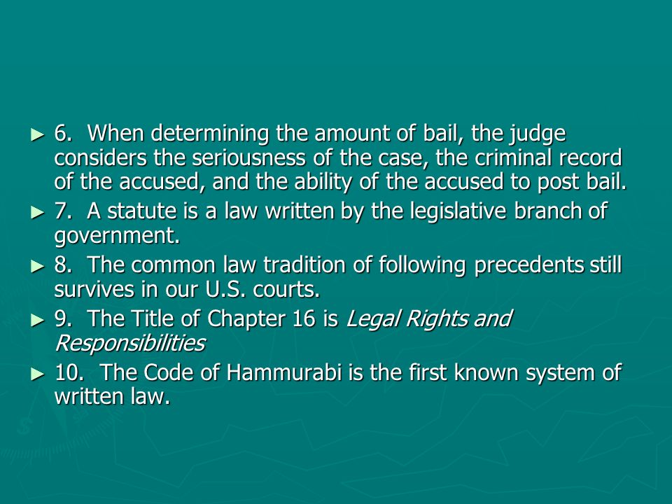 6. When determining the amount of bail, the judge considers the seriousness of the case, the criminal record of the accused, and the ability of the accused to post bail.
