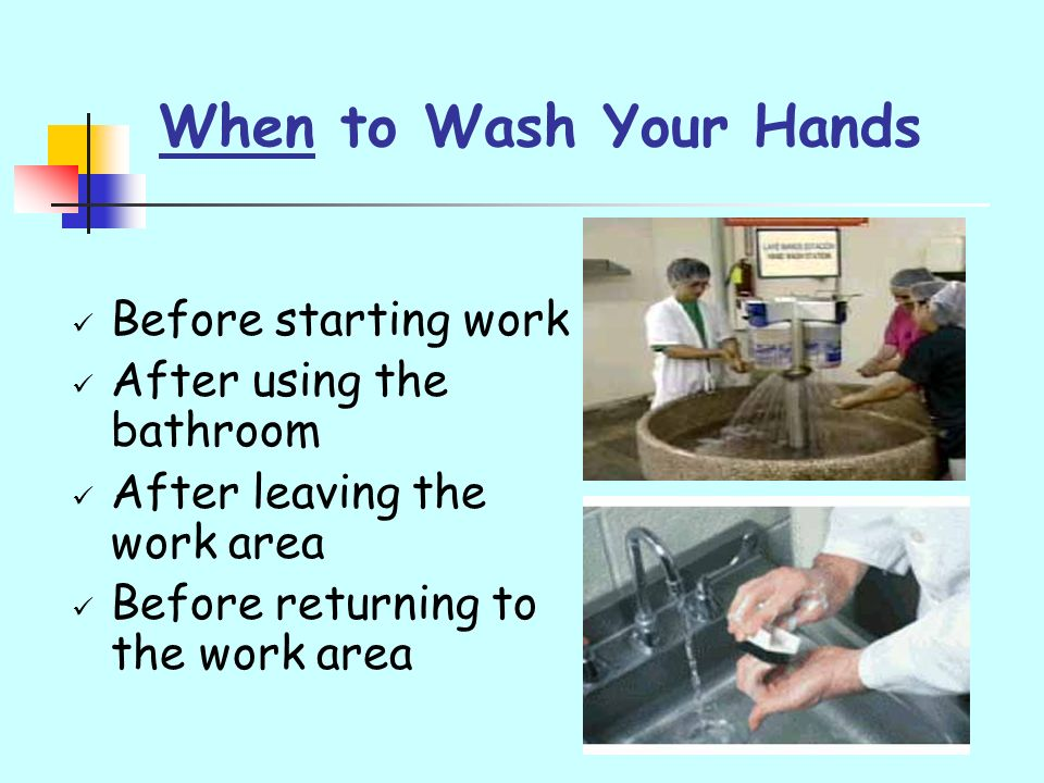 When to Wash Your Hands Before starting work After using the bathroom