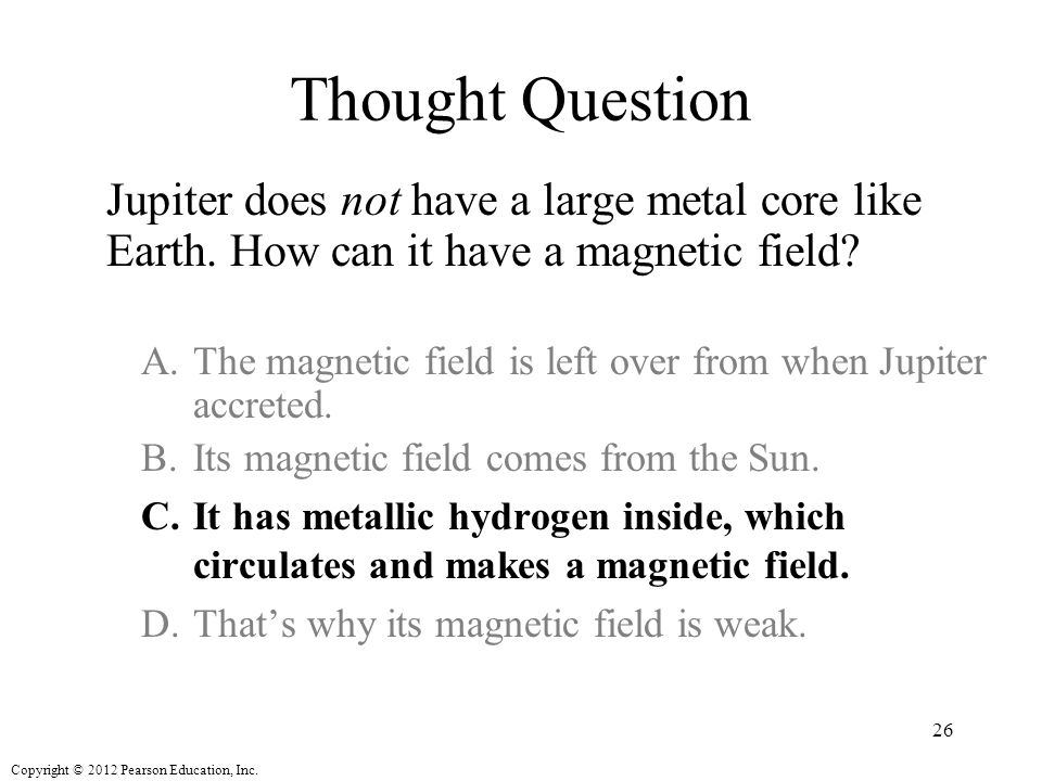 Thought Question Jupiter does not have a large metal core like Earth. How can it have a magnetic field