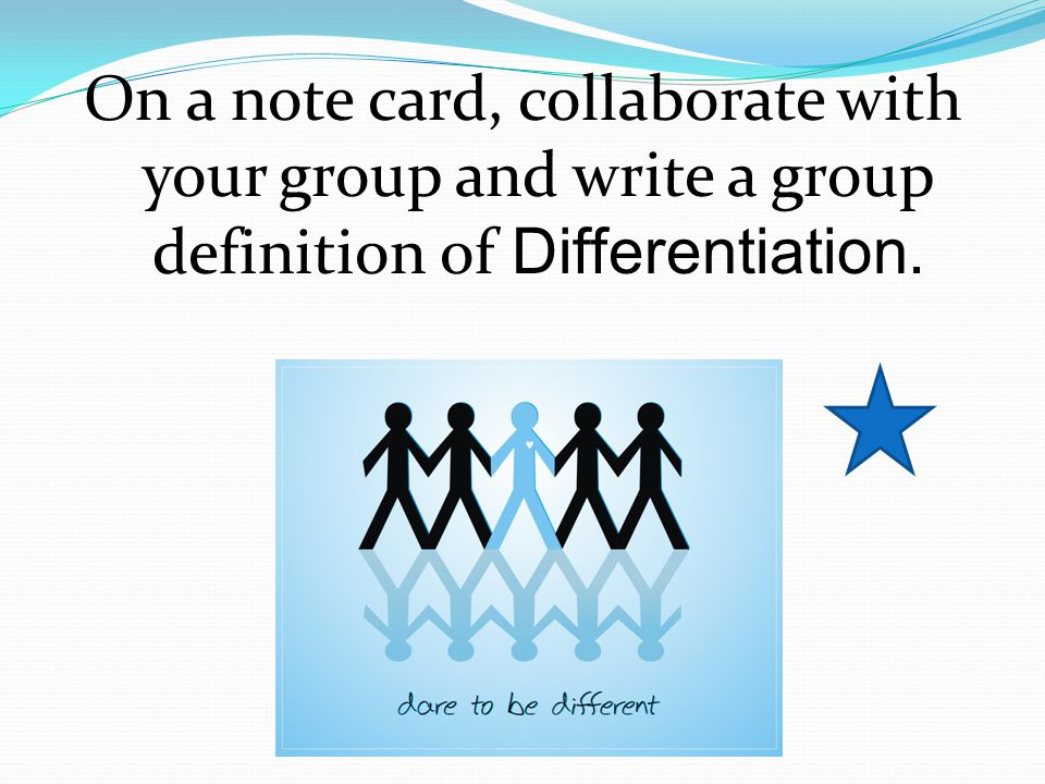 On a note card, collaborate with your group and write a group definition of Differentiation.