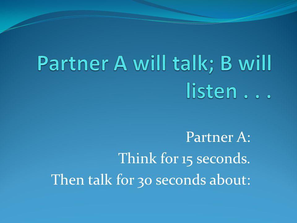 Partner A will talk; B will listen . . .
