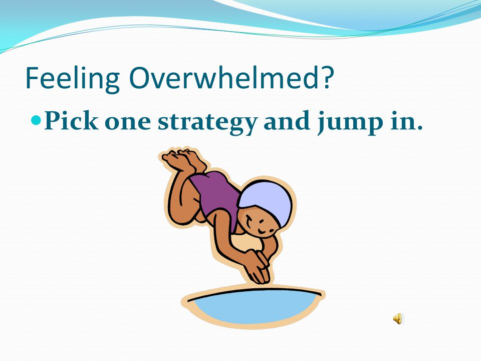 Feeling Overwhelmed Pick one strategy and jump in.