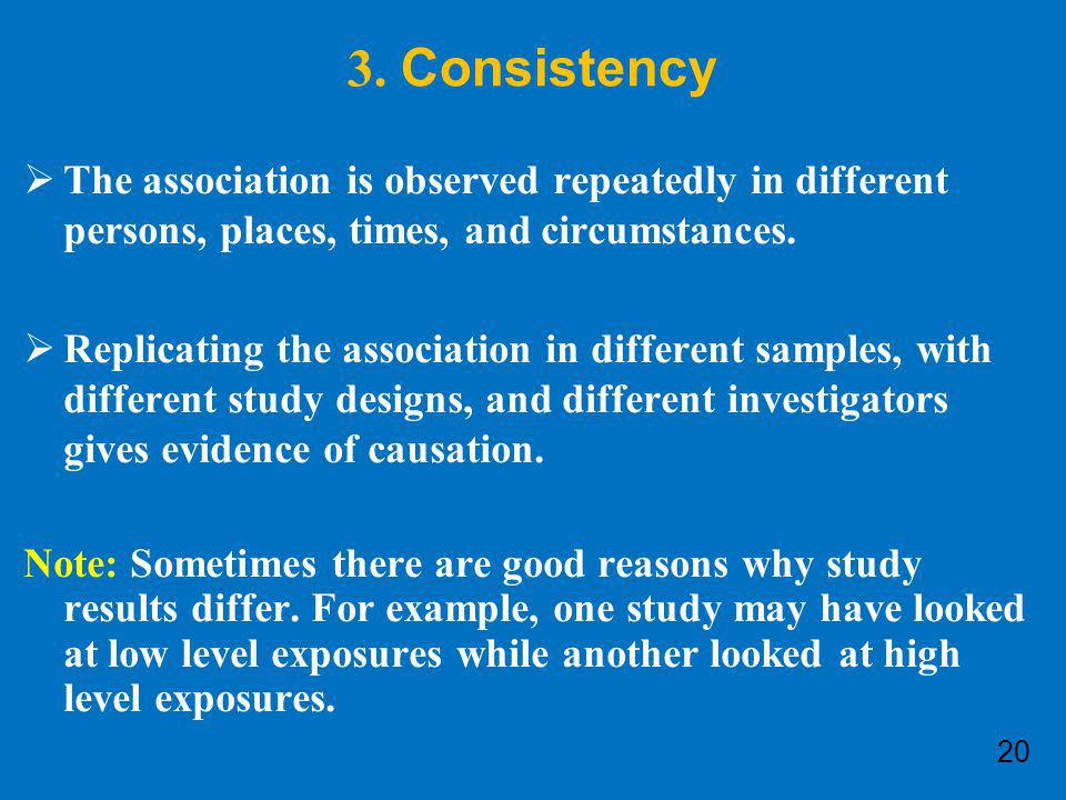 3. Consistency The association is observed repeatedly in different persons, places, times, and circumstances.