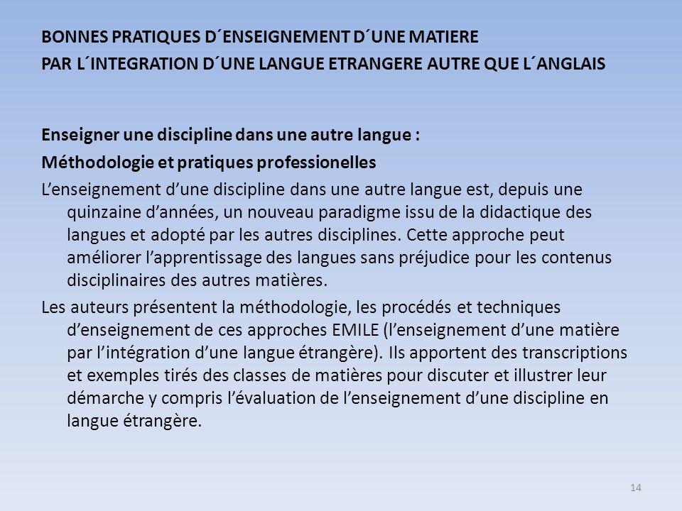 BONNES PRATIQUES D´ENSEIGNEMENT D´UNE MATIERE PAR L´INTEGRATION D´UNE LANGUE ETRANGERE AUTRE QUE L´ANGLAIS Enseigner une discipline dans une autre langue : Méthodologie et pratiques professionelles L'enseignement d'une discipline dans une autre langue est, depuis une quinzaine d'années, un nouveau paradigme issu de la didactique des langues et adopté par les autres disciplines.
