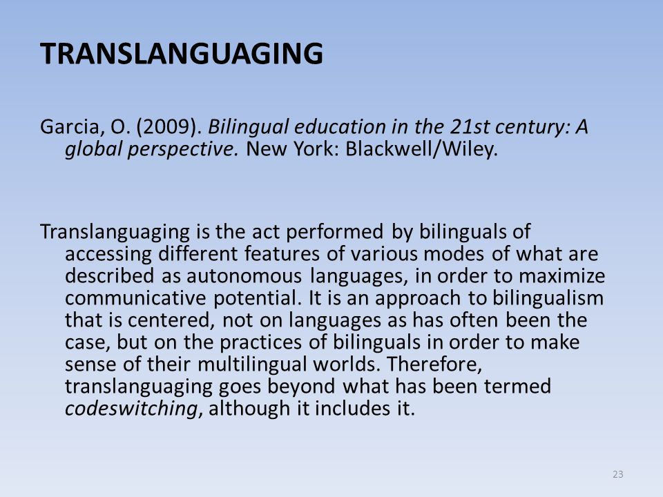 TRANSLANGUAGING Garcia, O. (2009). Bilingual education in the 21st century: A global perspective. New York: Blackwell/Wiley.