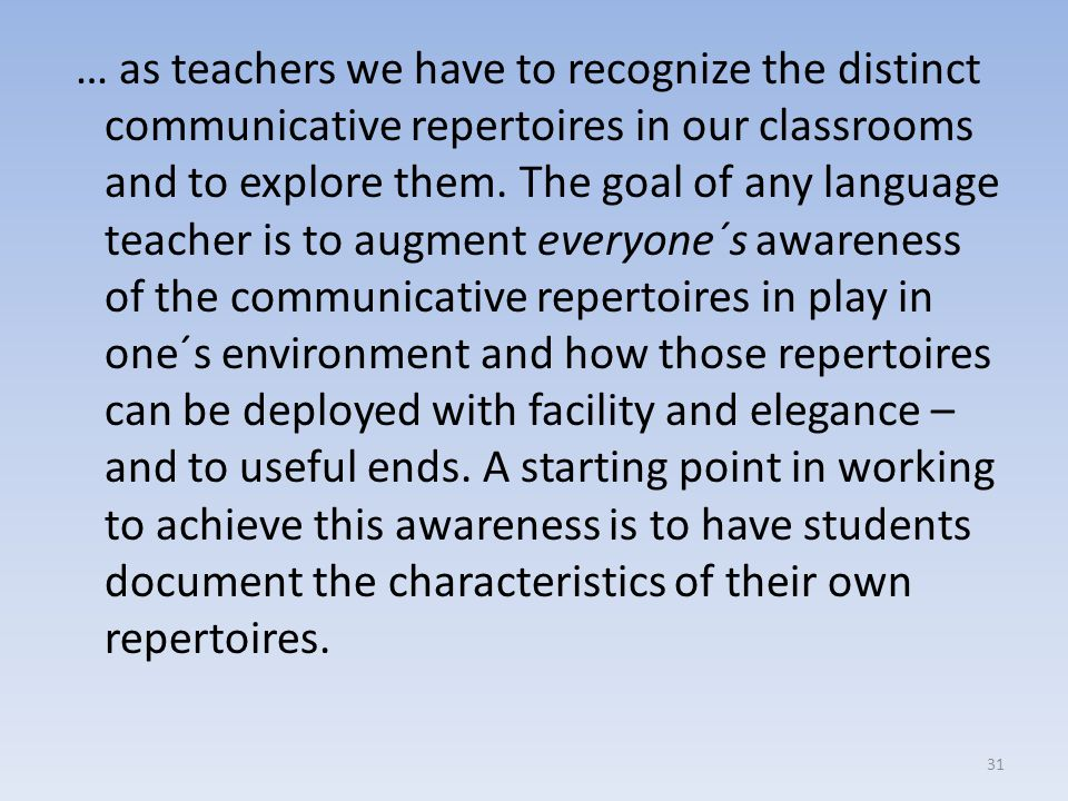 … as teachers we have to recognize the distinct communicative repertoires in our classrooms and to explore them.
