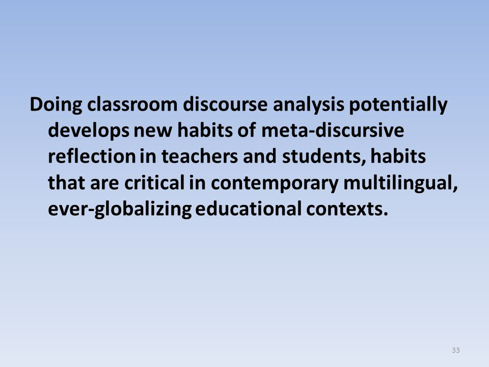 Doing classroom discourse analysis potentially develops new habits of meta-discursive reflection in teachers and students, habits that are critical in contemporary multilingual, ever-globalizing educational contexts.