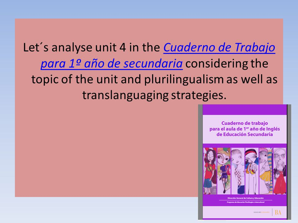 Let´s analyse unit 4 in the Cuaderno de Trabajo para 1º año de secundaria considering the topic of the unit and plurilingualism as well as translanguaging strategies.
