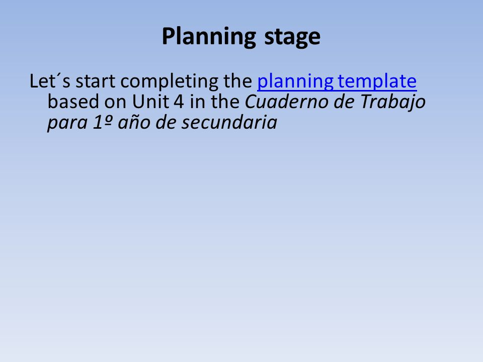 Planning stage Let´s start completing the planning template based on Unit 4 in the Cuaderno de Trabajo para 1º año de secundaria.