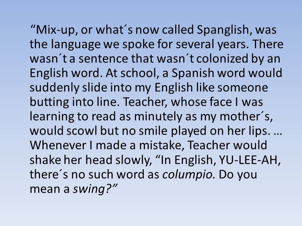 Mix-up, or what´s now called Spanglish, was the language we spoke for several years.