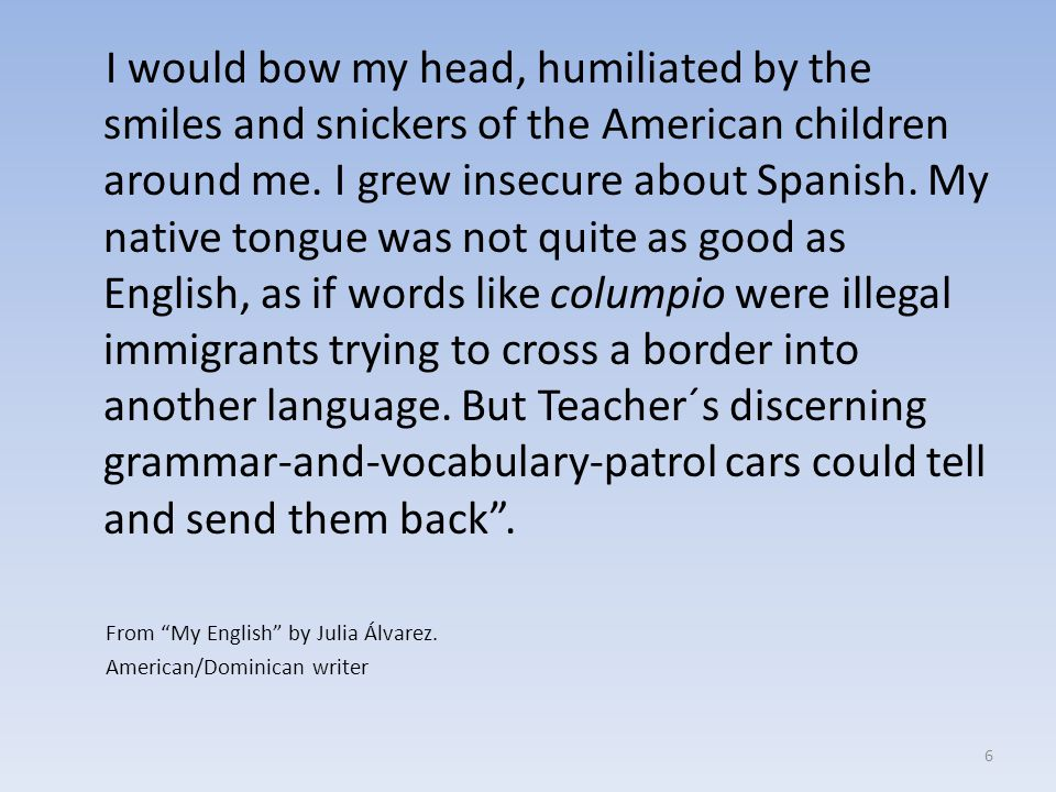 I would bow my head, humiliated by the smiles and snickers of the American children around me. I grew insecure about Spanish. My native tongue was not quite as good as English, as if words like columpio were illegal immigrants trying to cross a border into another language. But Teacher´s discerning grammar-and-vocabulary-patrol cars could tell and send them back .