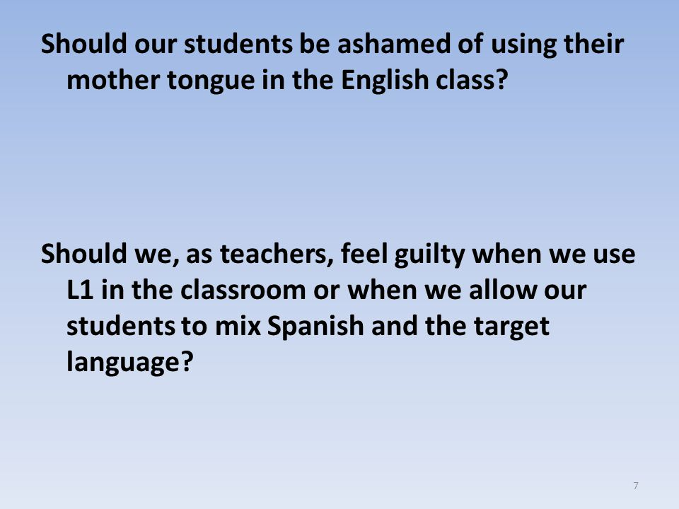 Should our students be ashamed of using their mother tongue in the English class.