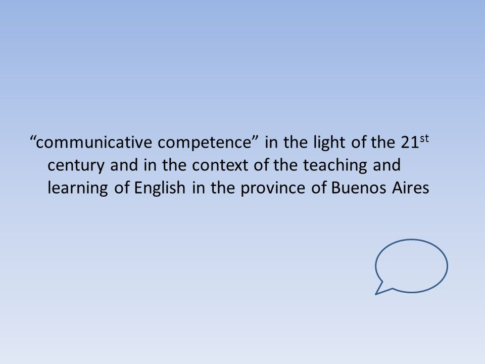communicative competence in the light of the 21st century and in the context of the teaching and learning of English in the province of Buenos Aires