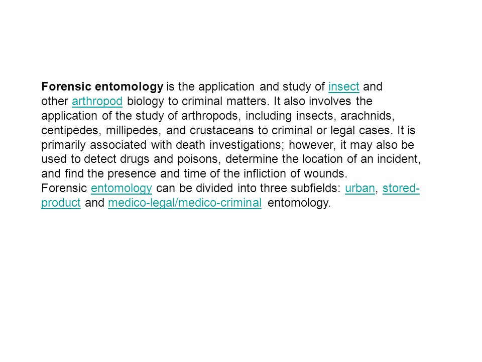 Forensic entomology is the application and study of insect and other arthropod biology to criminal matters.