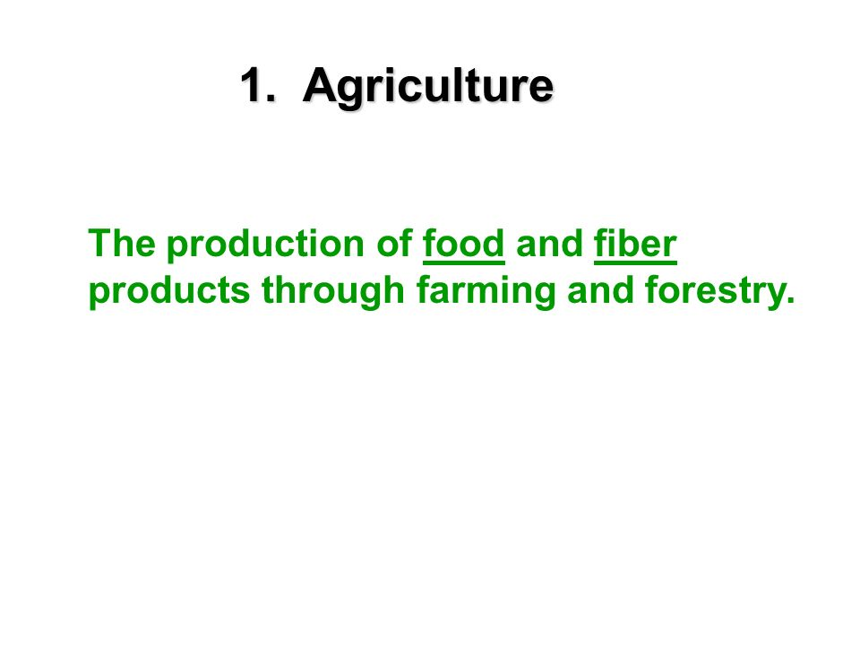 1. Agriculture The production of food and fiber products through farming and forestry.