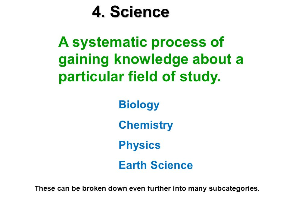 4. ScienceA systematic process of gaining knowledge about a particular field of study. Biology. Chemistry.