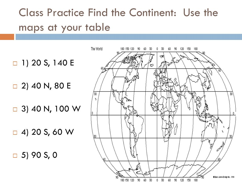 Class Practice Find the Continent: Use the maps at your table