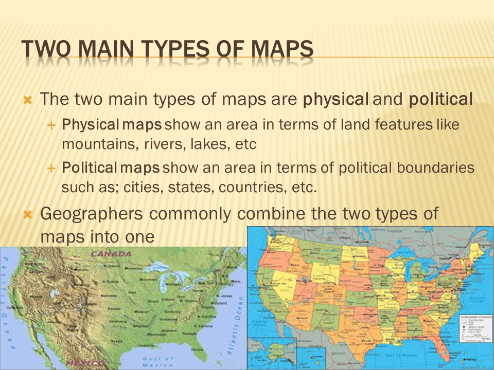 Two Main Types of Maps The two main types of maps are physical and political.