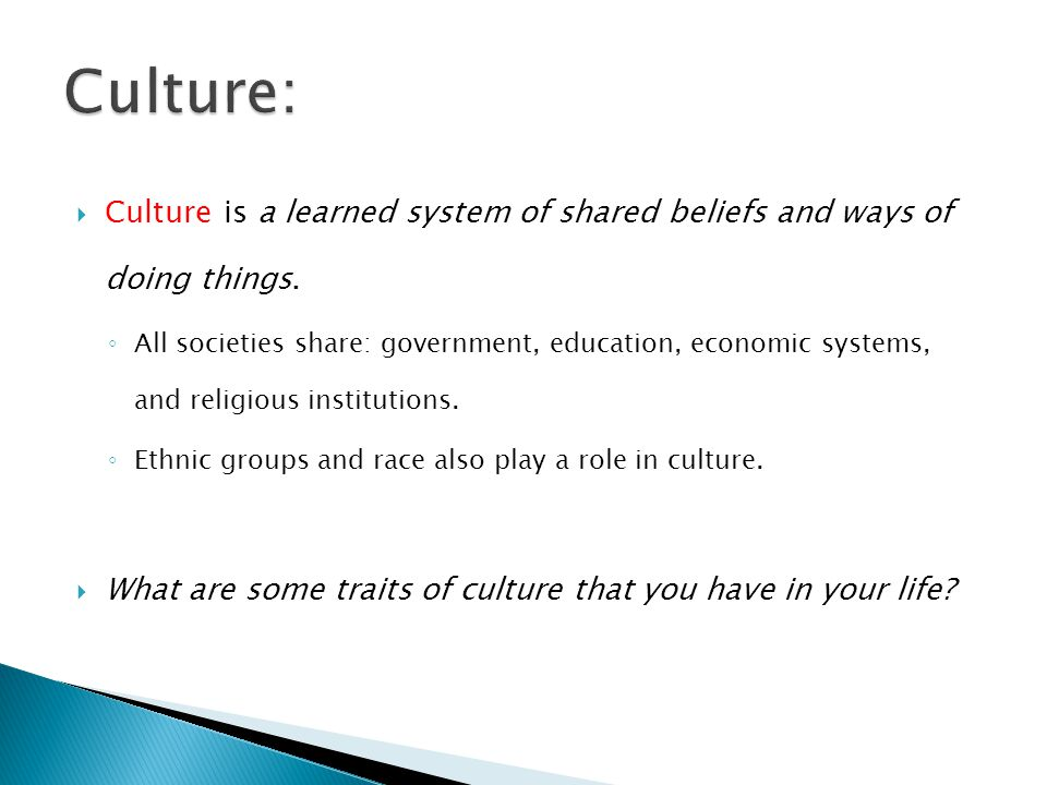 Culture: Culture is a learned system of shared beliefs and ways of doing things.