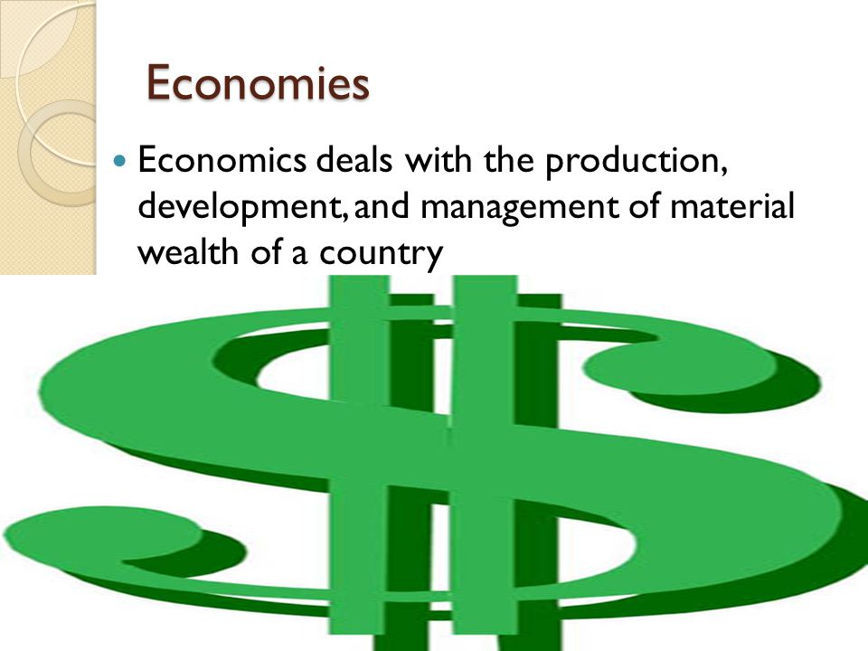 Economies Economics deals with the production, development, and management of material wealth of a country.