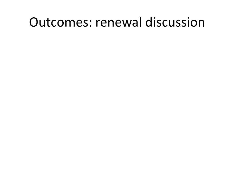Outcomes: renewal discussion