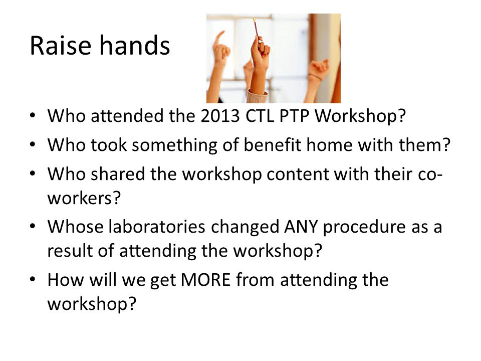 Raise hands Who attended the 2013 CTL PTP Workshop