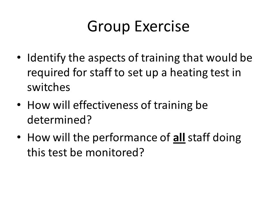 Group Exercise Identify the aspects of training that would be required for staff to set up a heating test in switches.