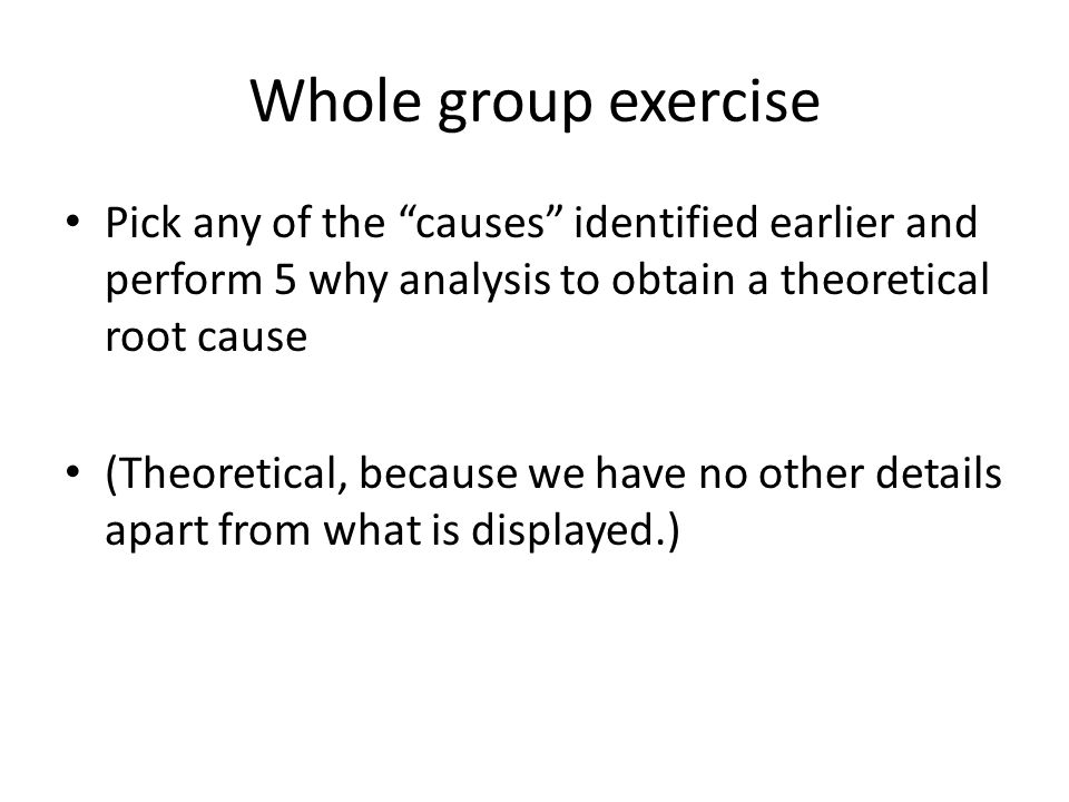 Whole group exercise Pick any of the causes identified earlier and perform 5 why analysis to obtain a theoretical root cause.