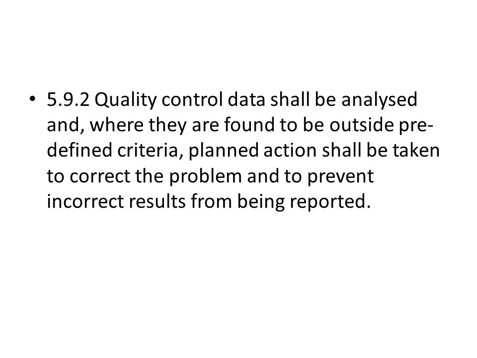 5.9.2 Quality control data shall be analysed and, where they are found to be outside pre-defined criteria, planned action shall be taken to correct the problem and to prevent incorrect results from being reported.