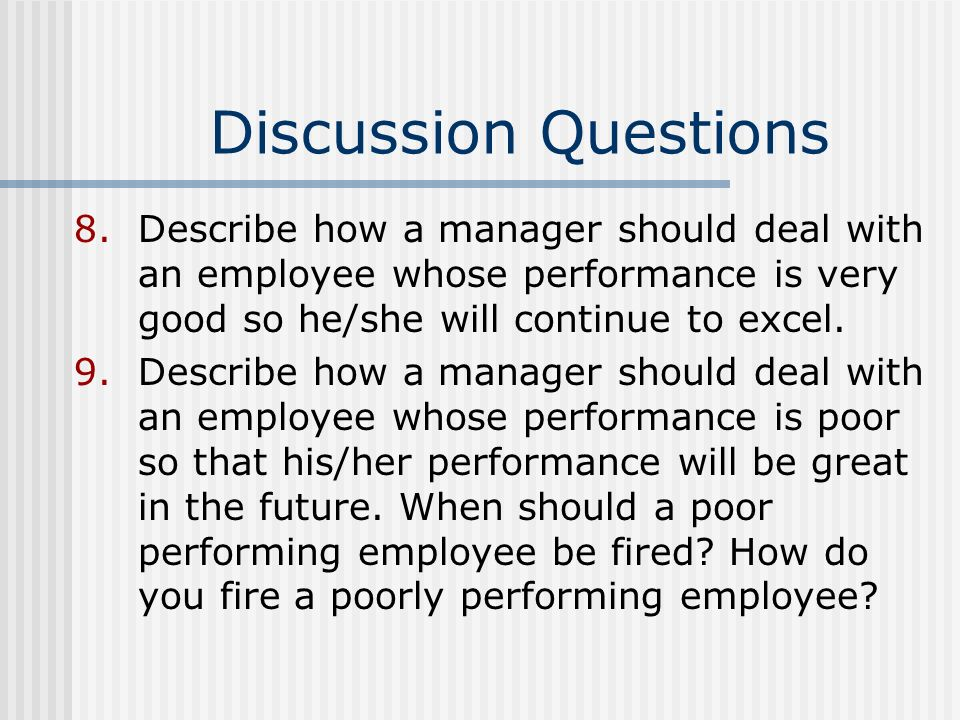 Discussion Questions Describe how a manager should deal with an employee whose performance is very good so he/she will continue to excel.