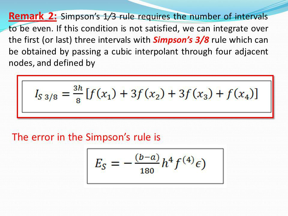 Remark 2: Simpson's 1/3 rule requires the number of intervals to be even. If this condition is not satisfied, we can integrate over the first (or last) three intervals with Simpson's 3/8 rule which can be obtained by passing a cubic interpolant through four adjacent nodes, and defined by