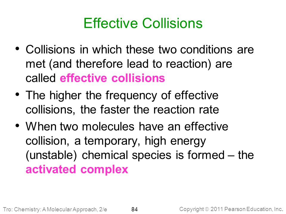 Effective Collisions Collisions in which these two conditions are met (and therefore lead to reaction) are called effective collisions.