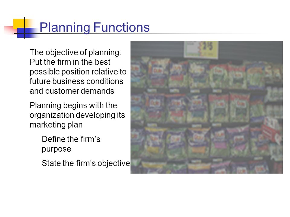 Planning Functions The objective of planning: Put the firm in the best possible position relative to future business conditions and customer demands.