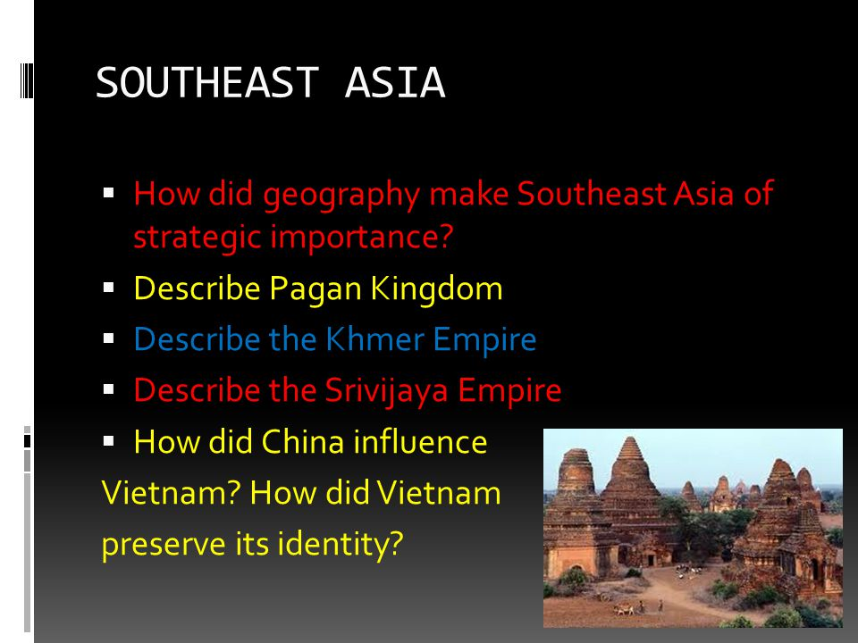 SOUTHEAST ASIA How did geography make Southeast Asia of strategic importance Describe Pagan Kingdom.