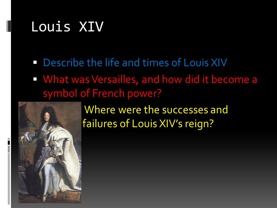 Louis XIV Describe the life and times of Louis XIV