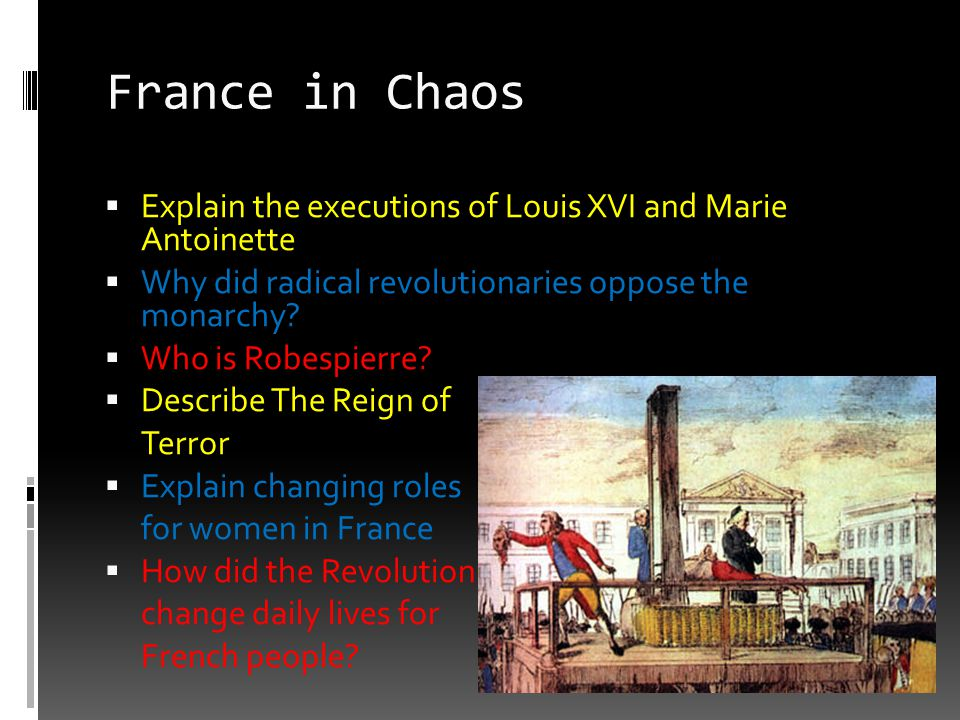 France in Chaos Explain the executions of Louis XVI and Marie Antoinette. Why did radical revolutionaries oppose the monarchy