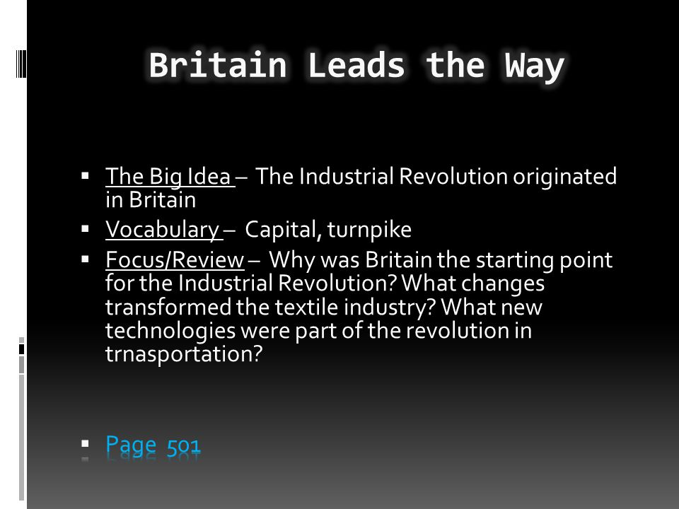 Britain Leads the Way The Big Idea – The Industrial Revolution originated in Britain. Vocabulary – Capital, turnpike.