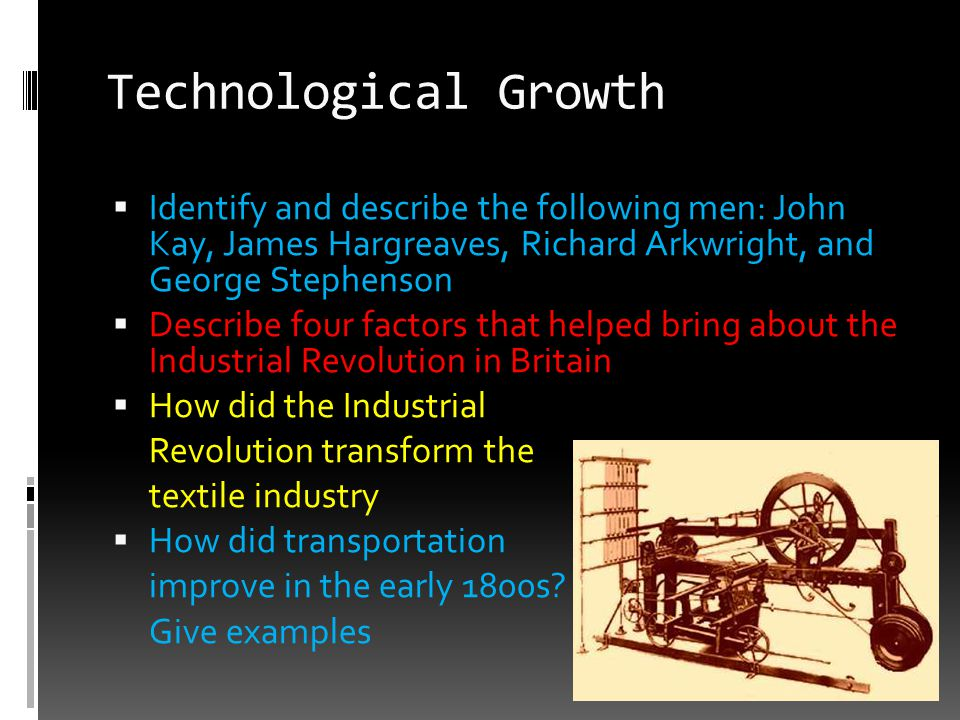 Technological Growth Identify and describe the following men: John Kay, James Hargreaves, Richard Arkwright, and George Stephenson.