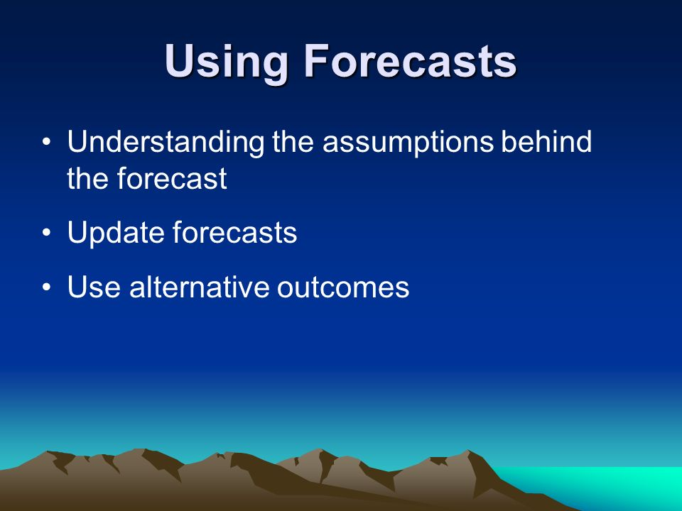 Using Forecasts Understanding the assumptions behind the forecast