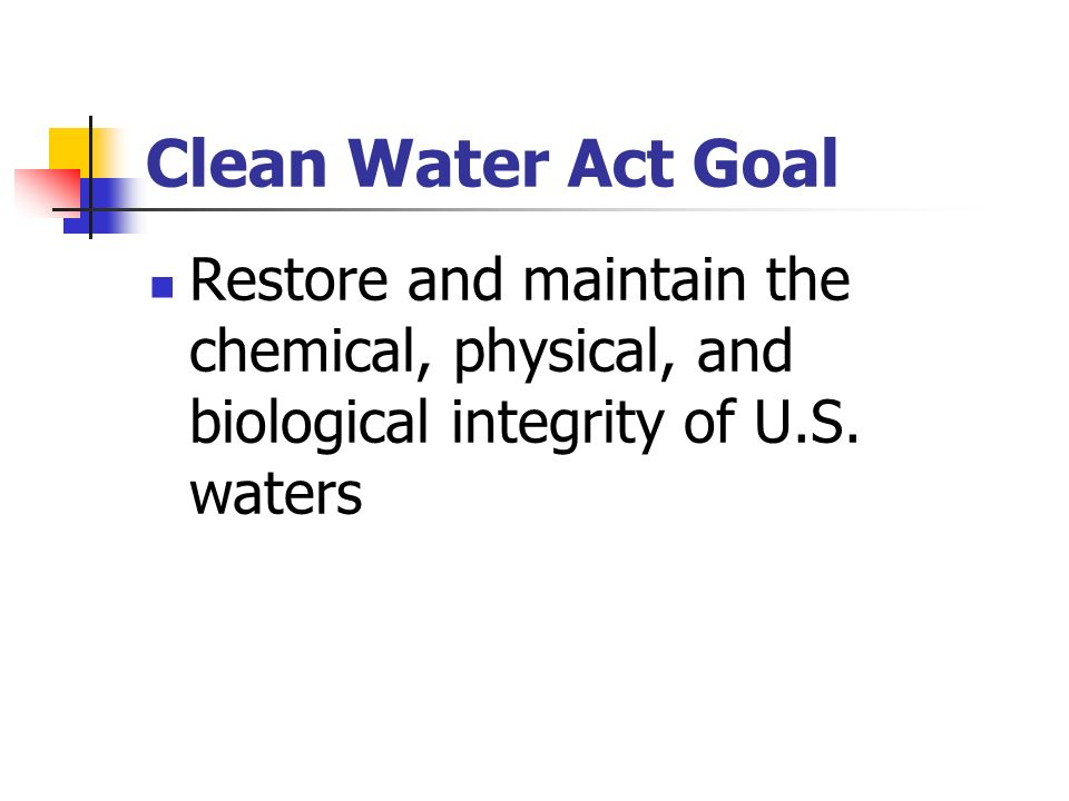 Clean Water Act Goal Restore and maintain the chemical, physical, and biological integrity of U.S. waters.