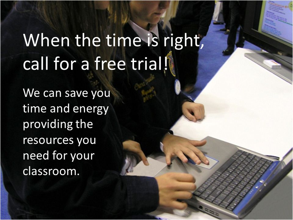 When the time is right, call for a free trial!