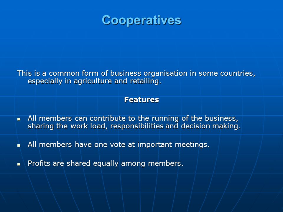 Cooperatives This is a common form of business organisation in some countries, especially in agriculture and retailing.