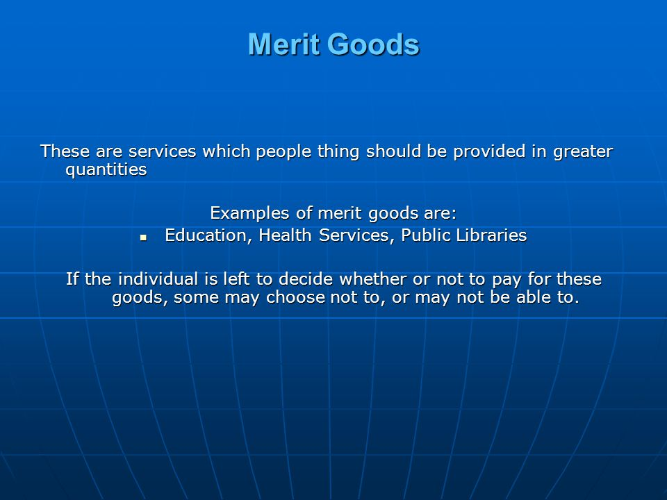 Merit Goods These are services which people thing should be provided in greater quantities. Examples of merit goods are: