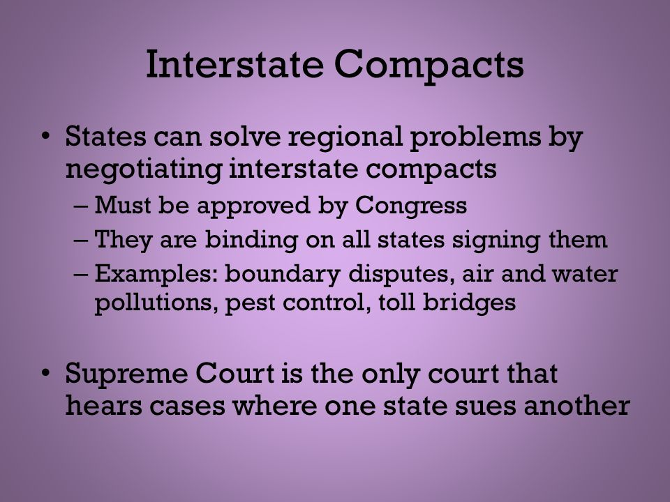 Interstate Compacts States can solve regional problems by negotiating interstate compacts. Must be approved by Congress.