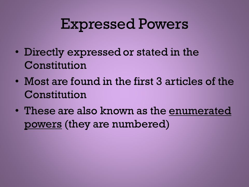 Expressed Powers Directly expressed or stated in the Constitution