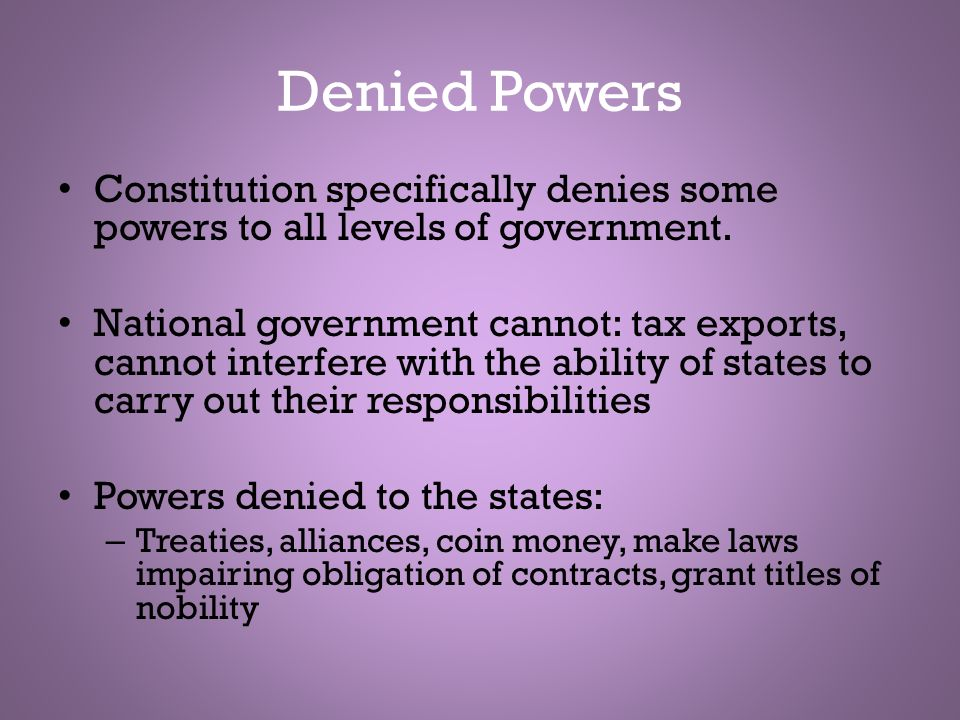 Denied Powers Constitution specifically denies some powers to all levels of government.
