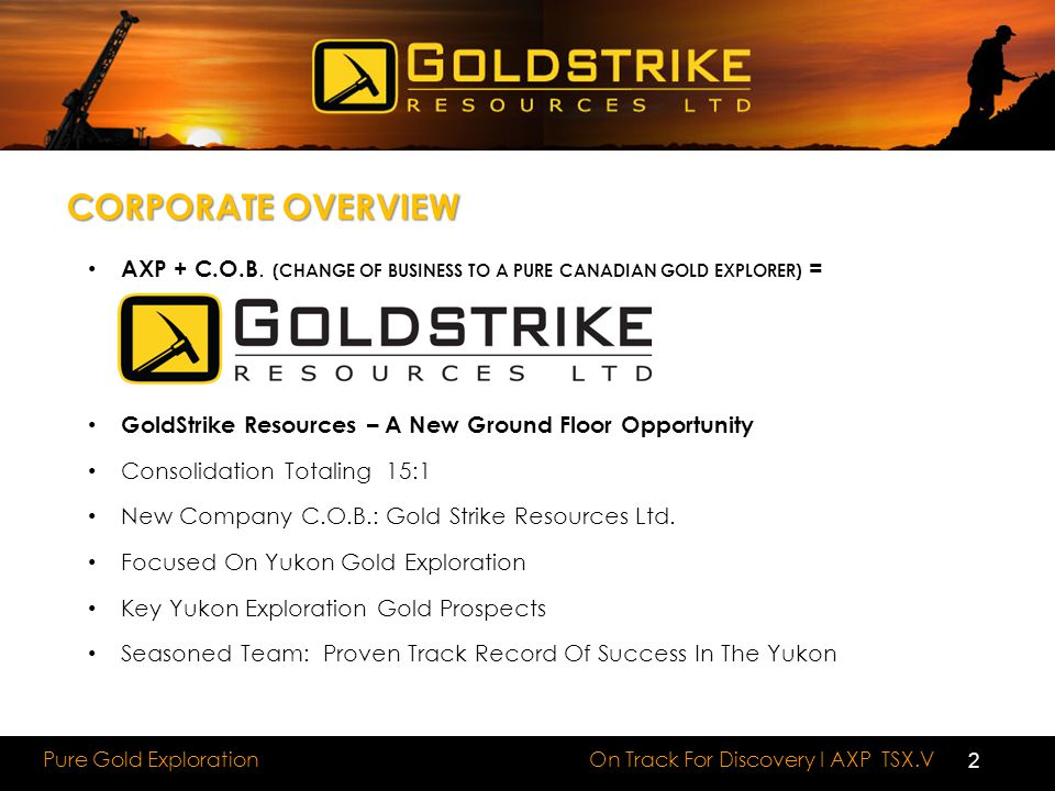 CORPORATE OVERVIEW AXP + C.O.B. (CHANGE OF BUSINESS TO A PURE CANADIAN GOLD EXPLORER) = GoldStrike Resources – A New Ground Floor Opportunity
