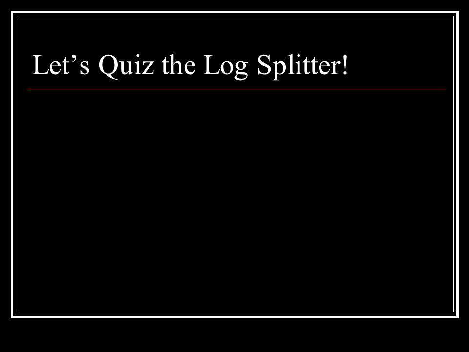 Let's Quiz the Log Splitter!