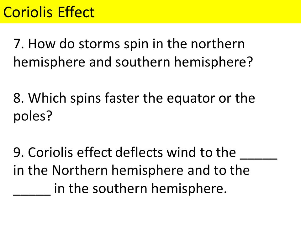 Coriolis Effect 7. How do storms spin in the northern hemisphere and southern hemisphere 8. Which spins faster the equator or the poles